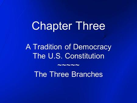 Chapter Three A Tradition of Democracy The U.S. Constitution ~~~~~ The Three Branches.