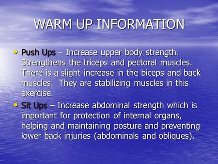 WARM UP INFORMATION Push Ups – Increase upper body strength. Strengthens the triceps and pectoral muscles. There is a slight increase in the biceps and.
