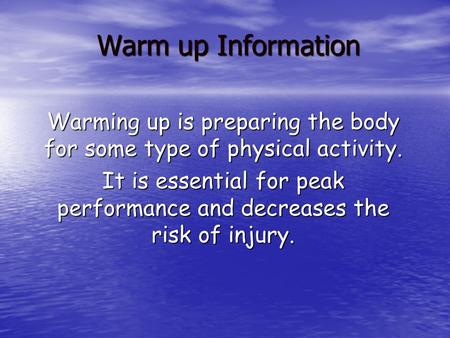 Warm up Information Warming up is preparing the body for some type of physical activity. It is essential for peak performance and decreases the risk of.