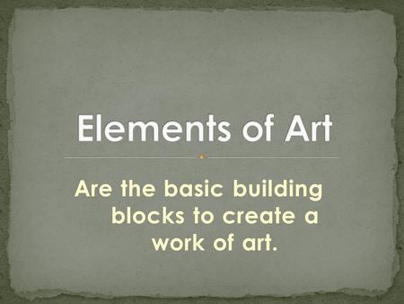 Are the basic building blocks to create a work of art.