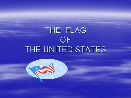 THE FLAG OF THE UNITED STATES. OVERVIEW  HISTORY OF THE U.S. FLAG –DEVELOPMENT –MEANINGS OF COLORS, SYMBOLS –MAKEUP OF CURRENT U.S. FLAG  DISPLAY/HANDLING.