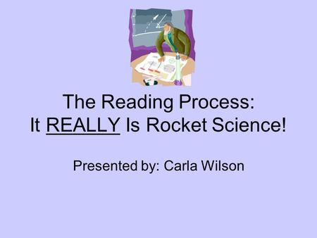 The Reading Process: It REALLY Is Rocket Science! Presented by: Carla Wilson.
