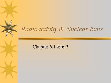 Radioactivity & Nuclear Rxns Chapter 6.1 & 6.2. Nuclear Radiation  Comes from an unstable nucleus  Radiation can be released as either… –Particles –or.