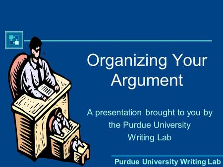 Purdue University Writing Lab Organizing Your Argument A presentation brought to you by the Purdue University Writing Lab.