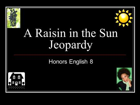 A Raisin in the Sun Jeopardy Honors English 8 A Raisin in the Sun Jeopardy Q $100 Q $200 Q $300 Q $400 Q $500 Q $100 Q $200 Q $300 Q $400 Q $500 Final.