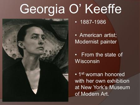 Georgia O' Keeffe 1887-1986 American artist; Modernist painter From the state of Wisconsin 1 st woman honored with her own exhibition at New York's Museum.
