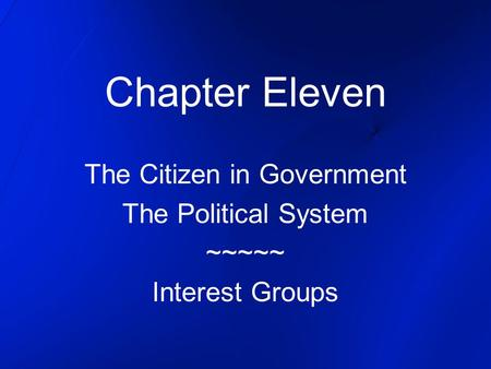 Chapter Eleven The Citizen in Government The Political System ~~~~~ Interest Groups.