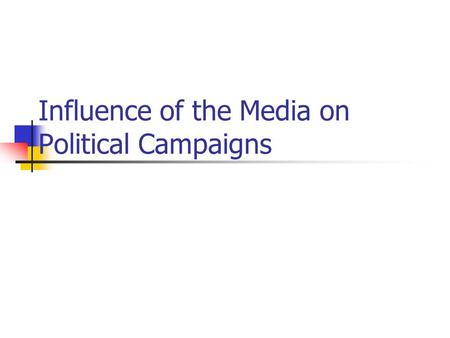 Influence of the Media on Political Campaigns. How Important are media in elections?