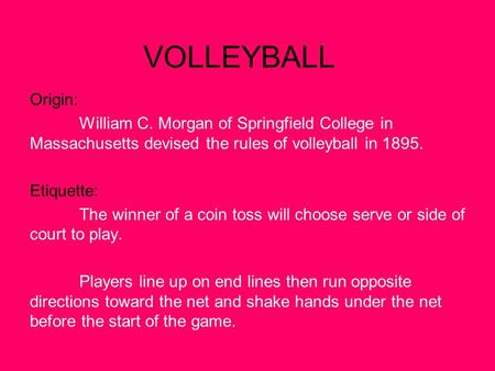 VOLLEYBALL Origin: William C. Morgan of Springfield College in Massachusetts devised the rules of volleyball in 1895. Etiquette: The winner of a coin toss.