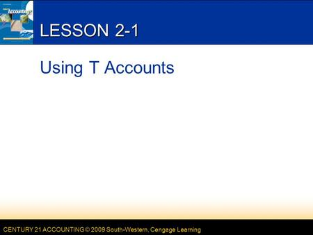 CENTURY 21 ACCOUNTING © 2009 South-Western, Cengage Learning LESSON 2-1 Using T Accounts.