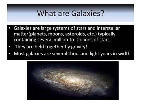What are Galaxies? Galaxies are large systems of stars and interstellar matter(planets, moons, asteroids, etc.) typically containing several million to.