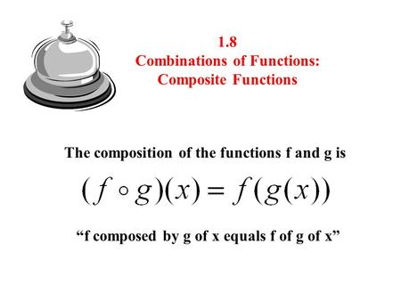 "1.8 Combinations of Functions: Composite Functions The composition of the functions f and g is ""f composed by g of x equals f of g of x"""