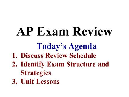 AP Exam Review Today's Agenda 1.Discuss Review Schedule 2.Identify Exam Structure and Strategies 3.Unit Lessons.