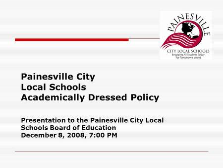 Painesville City Local Schools Academically Dressed Policy Presentation to the Painesville City Local Schools Board of Education December 8, 2008, 7:00.