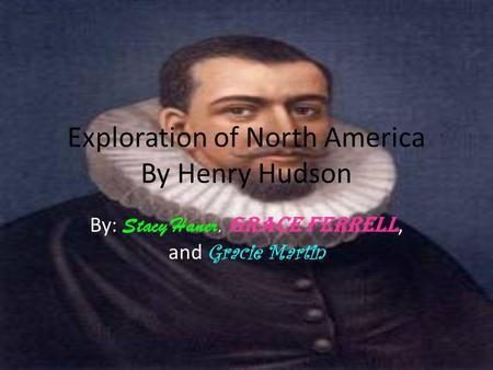 Exploration of North America By Henry Hudson By: Stacy Haner, Grace Ferrell, and Gracie Martin.