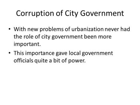 Corruption of City Government With new problems of urbanization never had the role of city government been more important. This importance gave local government.
