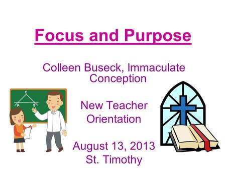 Focus and Purpose Colleen Buseck, Immaculate Conception New Teacher Orientation August 13, 2013 St. Timothy.