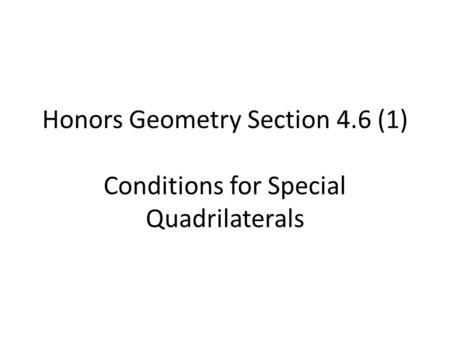 Honors Geometry Section 4.6 (1) Conditions for Special Quadrilaterals