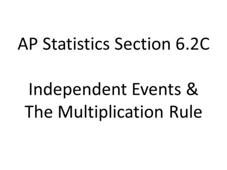 AP Statistics Section 6.2C Independent Events & The Multiplication Rule.