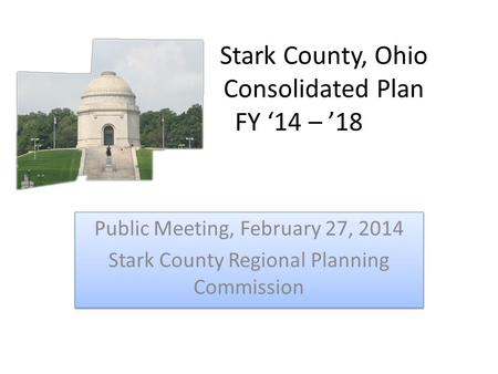 Stark County, Ohio Consolidated Plan FY '14 – '18 Public Meeting, February 27, 2014 Stark County Regional Planning Commission Public Meeting, February.