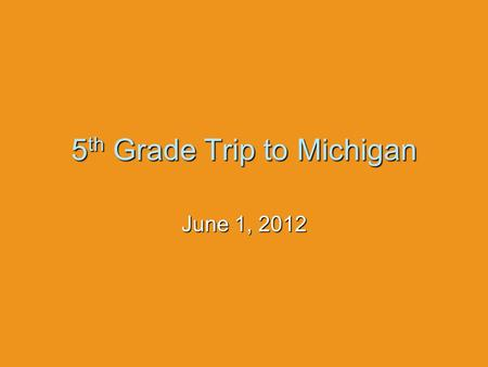 5 th Grade Trip to Michigan June 1, 2012. Before  All students, teachers, and parent chaperones should be here no later then 6:30 A.M.