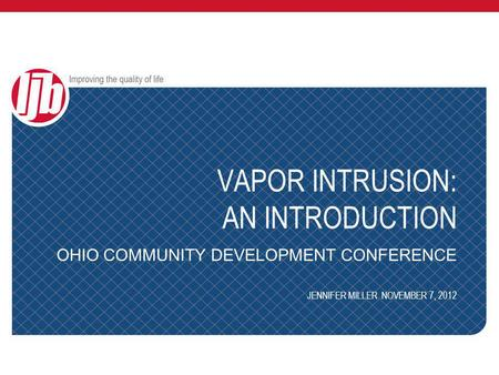 VAPOR INTRUSION: AN INTRODUCTION OHIO COMMUNITY DEVELOPMENT CONFERENCE JENNIFER MILLER NOVEMBER 7, 2012.