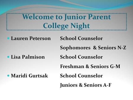 Welcome to Junior Parent College Night Lauren Peterson School Counselor Sophomores & Seniors N-Z Lisa PalmisonSchool Counselor Freshman & Seniors G-M Maridi.