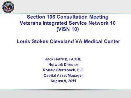 Section 106 Consultation Meeting Veterans Integrated Service Network 10 (VISN 10) Louis Stokes Cleveland VA Medical Center Jack Hetrick, FACHE Network.