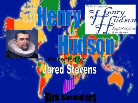 Presented by, Henry Hudson lived from 1565- 1611.