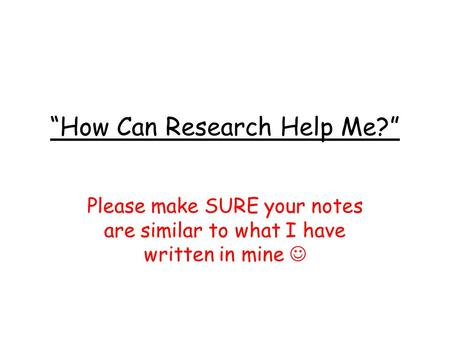 """How Can Research Help Me?"" Please make SURE your notes are similar to what I have written in mine."
