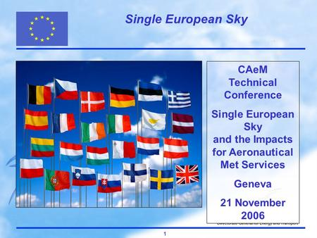Single European Sky 1 CAeM Technical Conference Single European Sky and the Impacts for Aeronautical Met Services Geneva 21 November 2006.