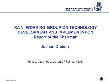 RA-VI WG-TDI-3 RA-VI WORKING GROUP ON TECHNOLOGY DEVELOPMENT AND IMPLEMENTATION Report of the Chairman Jochen Dibbern Prague, Czech Republic, 26-27 February.