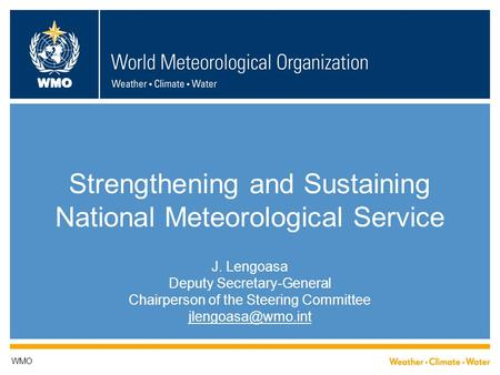 WMO Strengthening and Sustaining National Meteorological Service J. Lengoasa Deputy Secretary-General Chairperson of the Steering Committee