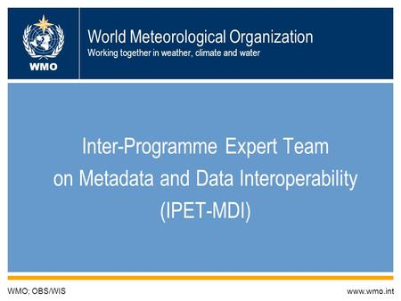 1 World Meteorological Organization Working together in weather, climate and water Inter-Programme Expert Team on Metadata and Data Interoperability (IPET-MDI)