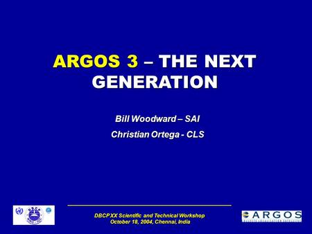 DBCP XX Scientific and Technical Workshop October 18, 2004, Chennai, India ARGOS 3 – THE NEXT GENERATION Bill Woodward – SAI Christian Ortega - CLS.