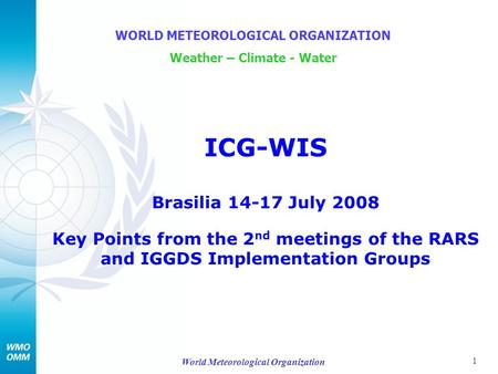 1 World Meteorological Organization ICG-WIS Brasilia 14-17 July 2008 Key Points from the 2 nd meetings of the RARS and IGGDS Implementation Groups WORLD.