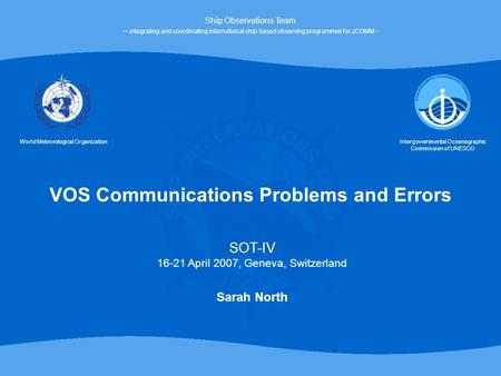 VOS Communications Problems and Errors World Meteorological OrganizationIntergovernmental Oceanographic Commission of UNESCO Ship Observations Team ~ integrating.