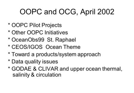 OOPC and OCG, April 2002 * OOPC Pilot Projects * Other OOPC Initiatives * OceanObs99 St. Raphael * CEOS/IGOS Ocean Theme * Toward a products/system approach.