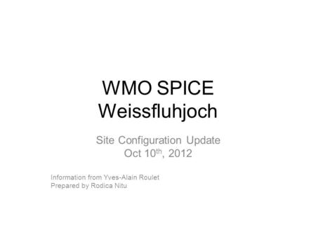 WMO SPICE Weissfluhjoch Site Configuration Update Oct 10 th, 2012 Information from Yves-Alain Roulet Prepared by Rodica Nitu.