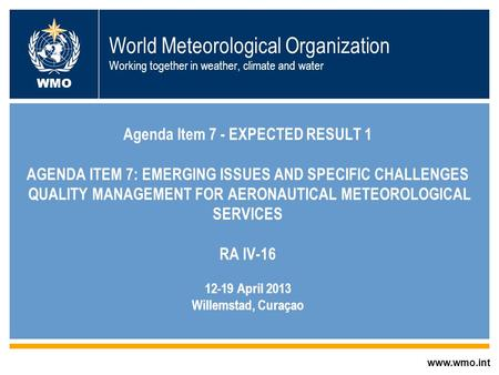 © World Meteorological Organization World Meteorological Organization Working together in weather, climate and water Agenda Item 7 - EXPECTED RESULT 1.
