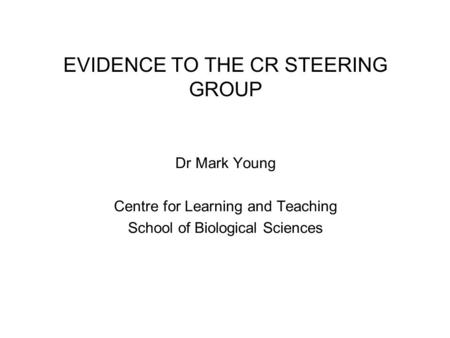 EVIDENCE TO THE CR STEERING GROUP Dr Mark Young Centre for Learning and Teaching School of Biological Sciences.