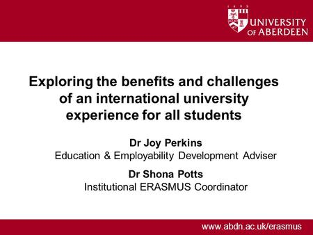 Www.abdn.ac.uk/erasmus Exploring the benefits and challenges of an international university experience for all students Dr Joy Perkins Education & Employability.