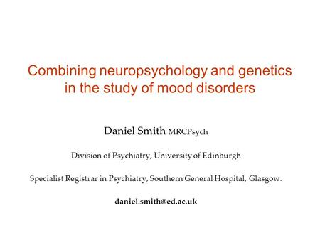 Combining neuropsychology and genetics in the study of mood disorders Daniel Smith MRCPsych Division of Psychiatry, University of Edinburgh Specialist.