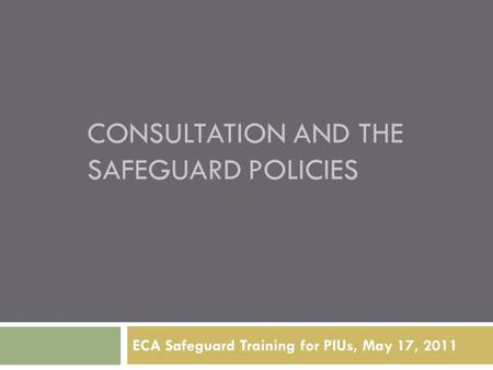 CONSULTATION AND THE SAFEGUARD POLICIES ECA Safeguard Training for PIUs, May 17, 2011.