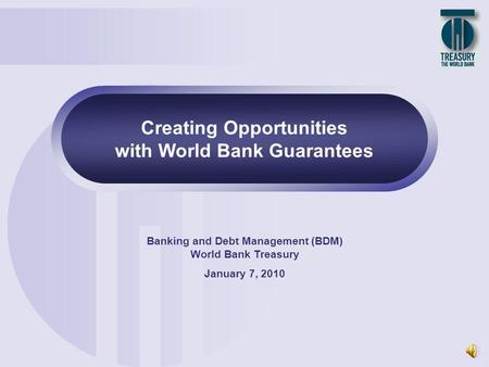 1 Creating Opportunities with World Bank Guarantees Banking and Debt Management (BDM) World Bank Treasury January 7, 2010.