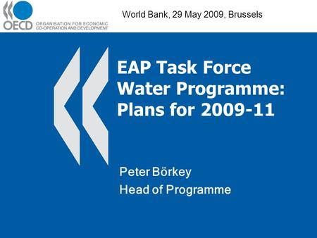 EAP Task Force Water Programme: Plans for 2009-11 Peter Börkey Head of Programme World Bank, 29 May 2009, Brussels.