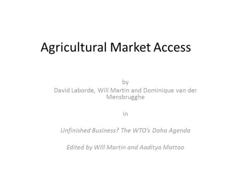 Agricultural Market Access by David Laborde, Will Martin and Dominique van der Mensbrugghe In Unfinished Business? The WTO's Doha Agenda Edited by Will.