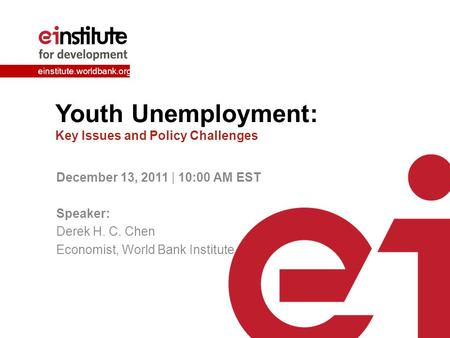 Einstitute.worldbank.org Youth Unemployment: Key Issues and Policy Challenges December 13, 2011 | 10:00 AM EST Speaker: Derek H. C. Chen Economist, World.