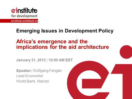 Einstitute.worldbank.org Emerging Issues in Development Policy Africa's emergence and the implications for the aid architecture January 31, 2013 | 10:00.