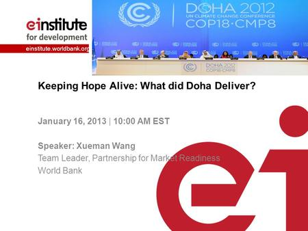 Einstitute.worldbank.org Keeping Hope Alive: What did Doha Deliver? January 16, 2013 | 10:00 AM EST Speaker: Xueman Wang Team Leader, Partnership for Market.
